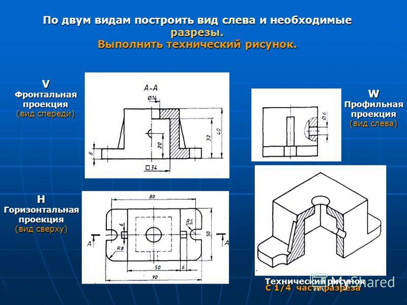 По двум видам построить вид слева и необходимые разрезы. Выполнить технический рисунок. VФронтальнаяпроекция (вид спереди) HГоризонтальнаяпроекция (вид сверху) WПрофильнаяпроекция (вид слева) С 1/4 части разреза Технический рисунок