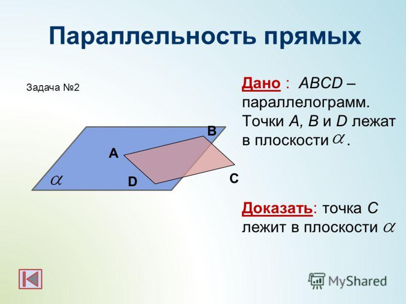 Параллельность прямых Дано : ABCD – параллелограмм. Точки A, B и D лежат в плоскости. Доказать: точка С лежит в плоскости А В С D Задача 2