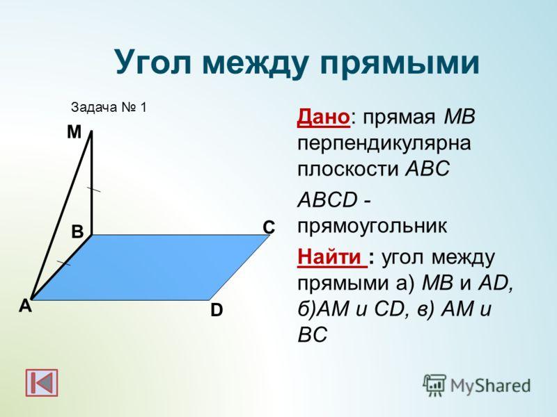 Дано: прямая МВ перпендикулярна плоскости АВС ABCD - прямоугольник Найти : угол между прямыми а) МВ и AD, б)AM и CD, в) AM и BC А B Задача 1 М Угол между прямыми D C