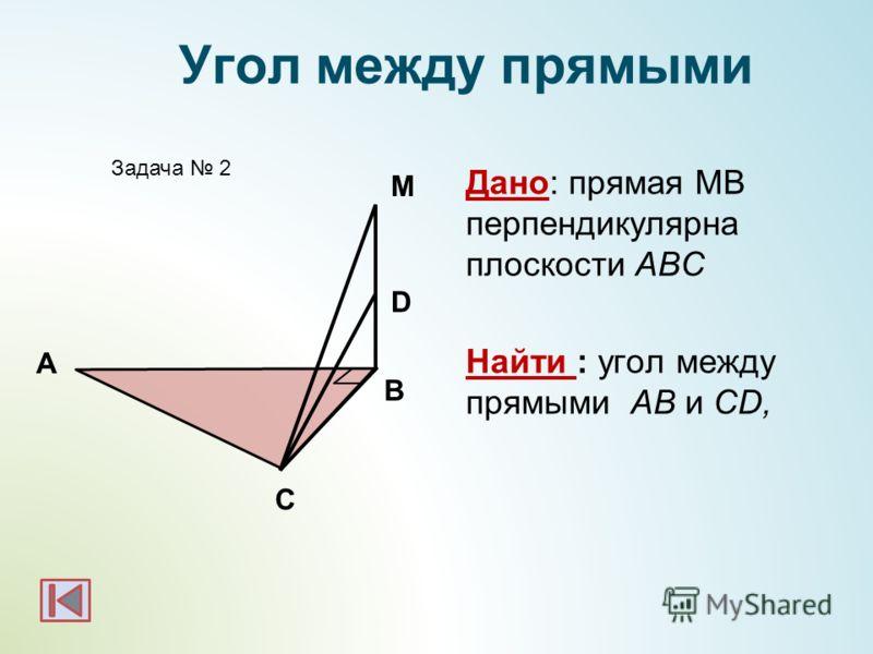 А B Задача 2 М Угол между прямыми D C Дано: прямая МВ перпендикулярна плоскости АВС Найти : угол между прямыми АВ и СD,