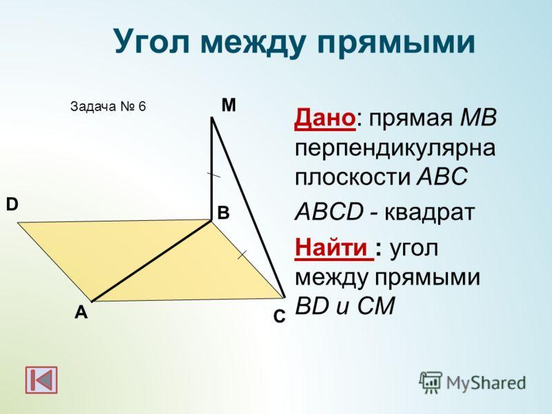 Дано: прямая МВ перпендикулярна плоскости АВС ABCD - квадрат Найти : угол между прямыми BD и CМ А B Задача 6 М Угол между прямыми D C
