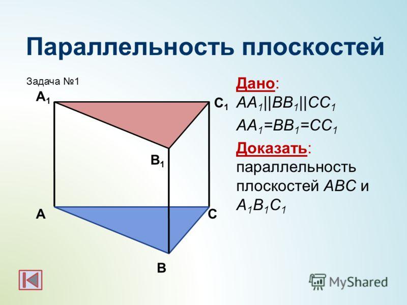Параллельность плоскостей Дано: АА 1 ||BB 1 ||CC 1 АА 1 =BB 1 =CC 1 Доказать: параллельность плоскостей АBC и А 1 B 1 C 1 А С1С1 В А1А1 С В1В1 Задача 1