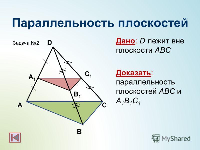 Параллельность плоскостей Дано: D лежит вне плоскости АВС Доказать: параллельность плоскостей АBC и А 1 B 1 C 1 А С1С1 В А1А1 С В1В1 D Задача 2