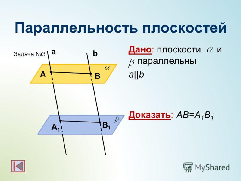 Параллельность плоскостей Дано: плоскости и параллельны a||b Доказать: АВ=А 1 В 1 b а А В А1А1 В1В1 Задача 3