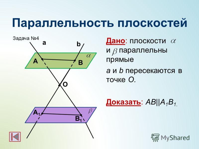 Параллельность плоскостей Дано: плоскости и параллельны прямые а и b пересекаются в точке О. Доказать: АВ||А 1 В 1. b а А В А1А1 В1В1 O Задача 4