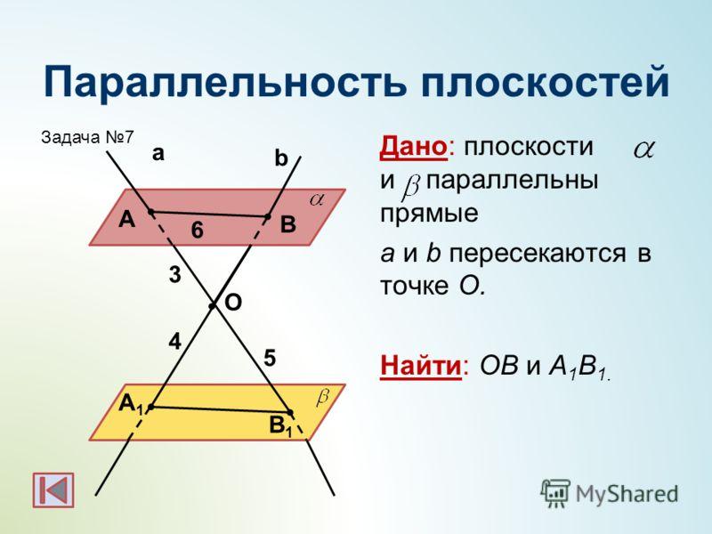 Параллельность плоскостей Дано: плоскости и параллельны прямые а и b пересекаются в точке О. Найти: ОВ и А 1 В 1. b а А В А1А1 В1В1 O 5 4 3 6 Задача 7