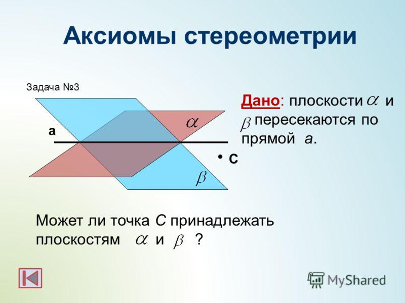C Дано: плоскости и пересекаются по прямой а. Может ли точка С принадлежать плоскостям и ? Задача 3 а