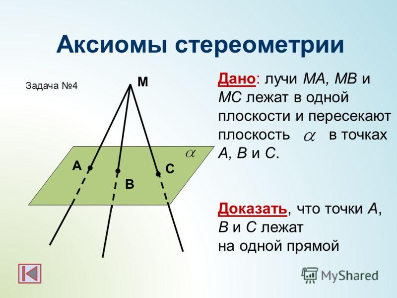 M C A B Дано: лучи MA, MB и MC лежат в одной плоскости и пересекают плоскость в точках A, B и C. Доказать, что точки A, B и C лежат на одной прямой Задача 4 Аксиомы стереометрии