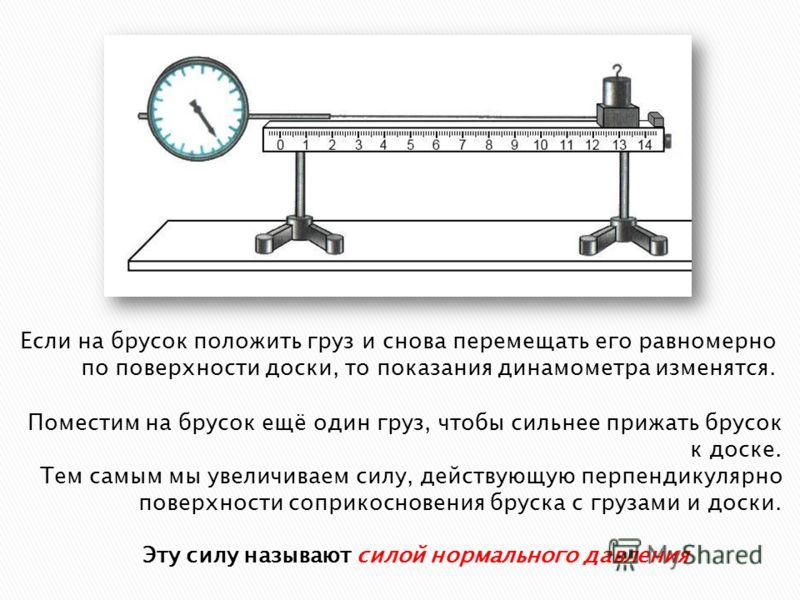 Если на брусок положить груз и снова перемещать его равномерно по поверхности доски, то показания динамометра изменятся. Поместим на брусок ещё один груз, чтобы сильнее прижать брусок к доске. Тем самым мы увеличиваем силу, действующую перпендикулярн