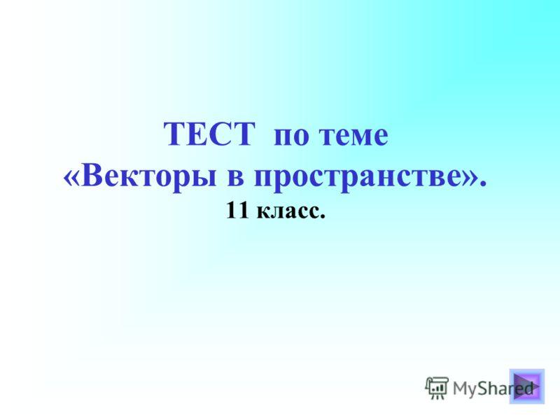 ТЕСТ по теме «Векторы в пространстве». 11 класс.