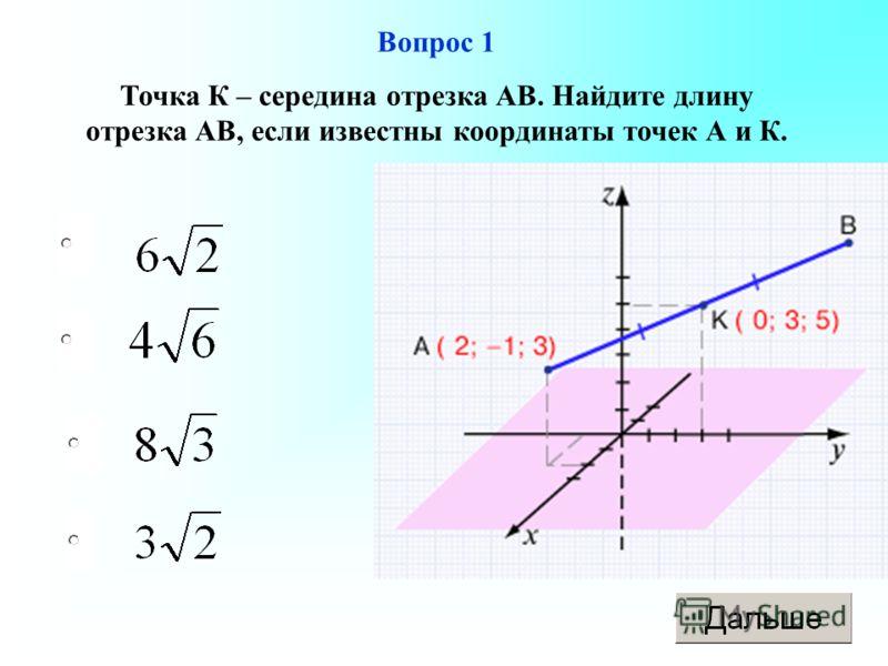 Вопрос 1 Точка К – середина отрезка АВ. Найдите длину отрезка АВ, если известны координаты точек А и К.