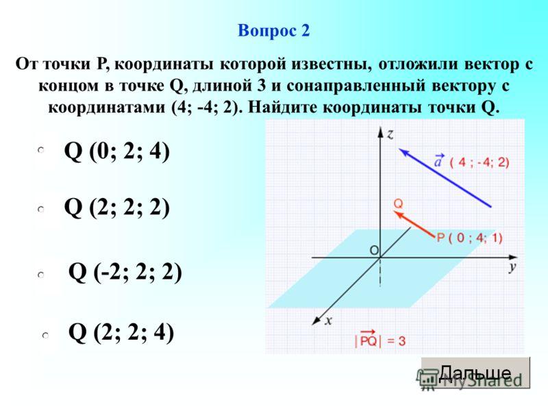Вопрос 2 От точки Р, координаты которой известны, отложили вектор с концом в точке Q, длиной 3 и сонаправленный вектору с координатами (4; -4; 2). Найдите координаты точки Q. Q (0; 2; 4) Q (2; 2; 2) Q (-2; 2; 2) Q (2; 2; 4)