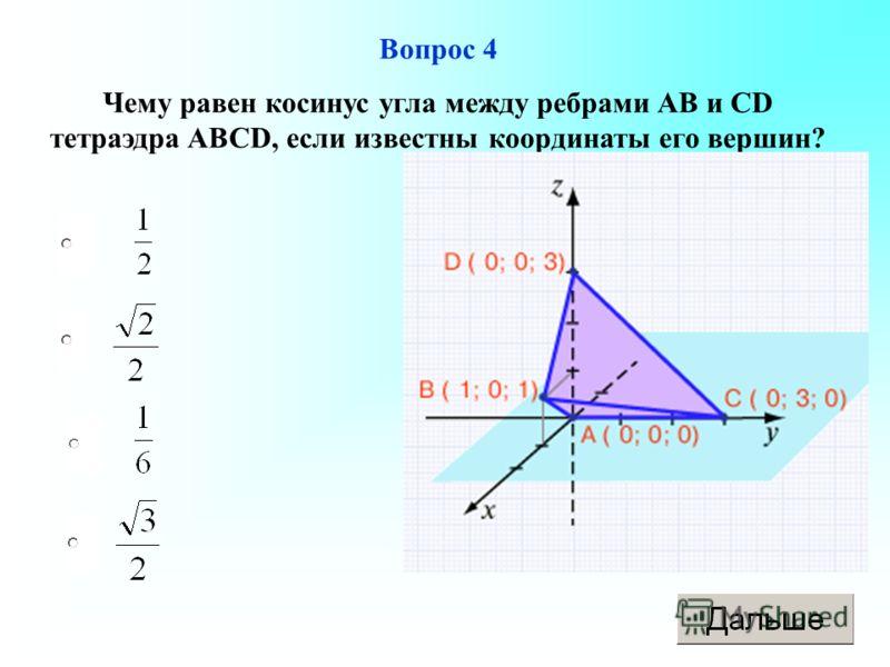 Вопрос 4 Чему равен косинус угла между ребрами АВ и СD тетраэдра ABCD, если известны координаты его вершин?