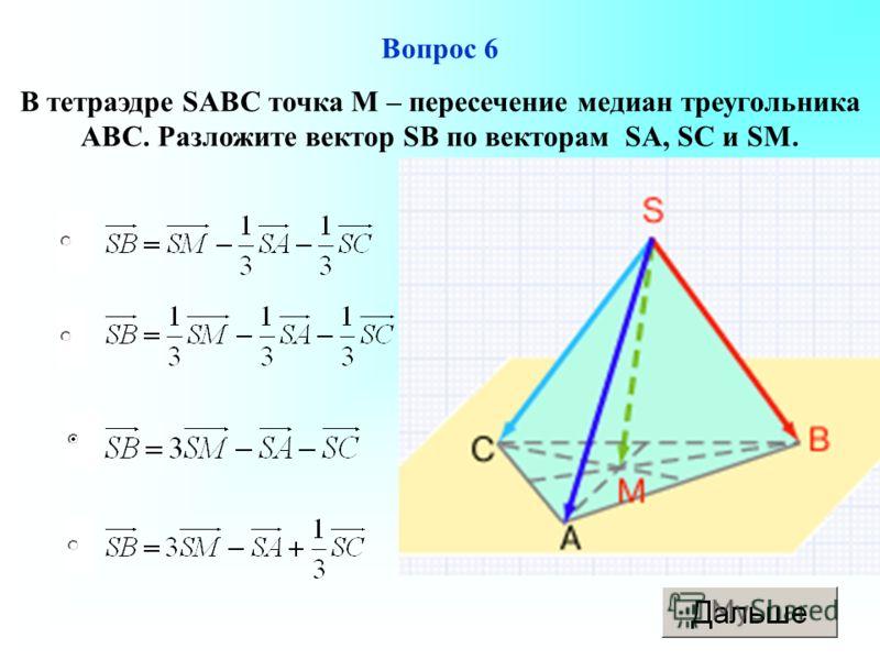 Вопрос 6 В тетраэдре SABC точка М – пересечение медиан треугольника АВС. Разложите вектор SB по векторам SA, SC и SM.
