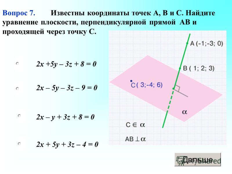 2x + 5y + 3z – 4 = 0 2x – 5y – 3z – 9 = 0 2x – y + 3z + 8 = 0 2x +5y – 3z + 8 = 0 Вопрос 7. Известны координаты точек А, В и С. Найдите уравнение плоскости, перпендикулярной прямой АВ и проходящей через точку С.