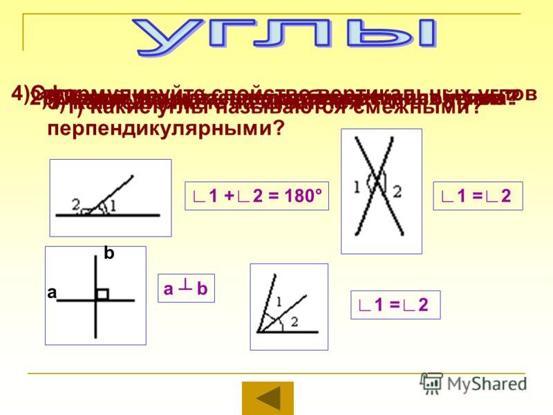 1) Какие углы называются смежными? 2) Сформулируйте свойство смежных углов3) Какие углы называются вертикальными? 4)Сформулируйте свойство вертикальных углов 5) Какие прямые называются перпендикулярными? 1) Какой луч называется биссектрисой угла? 1 +