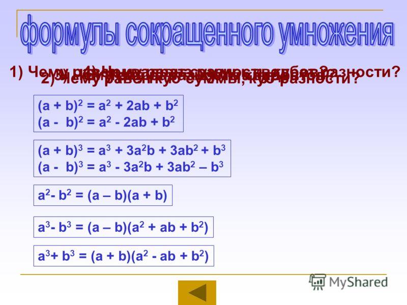 1) Чему равен квадрат суммы, квадрат разности? (а + b) 2 = a 2 + 2ab + b 2 (а - b) 2 = a 2 - 2ab + b 2 2) Чему равен куб суммы, куб разности? (а + b) 3 = a 3 + 3a 2 b + 3аb 2 + b 3 (а - b) 3 = a 3 - 3a 2 b + 3аb 2 – b 3 3) Чему равна разность квадрат