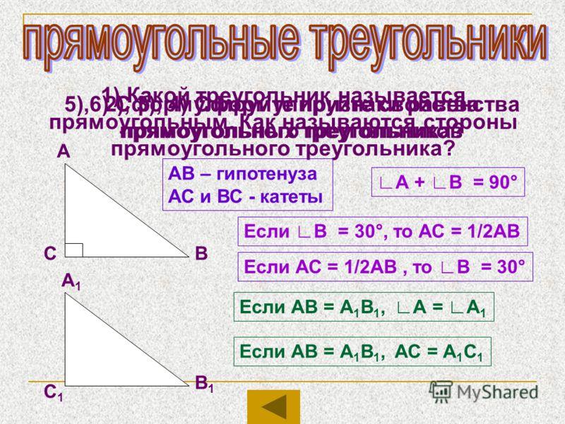 1) Какой треугольник называется прямоугольным. Как называются стороны прямоугольного треугольника? А ВС АВ – гипотенуза АС и ВС - катеты 2), 3), 4) Сформулируйте свойства прямоугольного треугольника? А + В = 90° Если В = 30°, то АС = 1/2АВ Если АС =