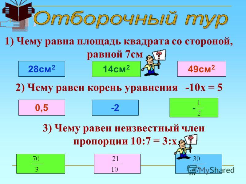 1) Чему равна площадь квадрата со стороной, равной 7см 28см 2 14см 2 49см 2 2) Чему равен корень уравнения -10х = 5 -2 - 0,5 3) Чему равен неизвестный член пропорции 10:7 = 3:х