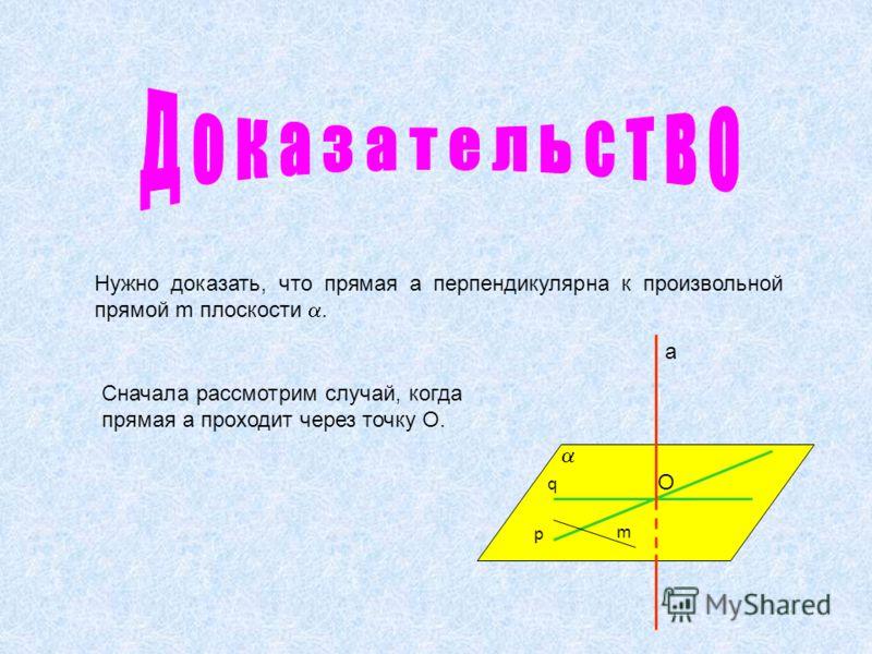 Сначала рассмотрим случай, когда прямая а проходит через точку О. Нужно доказать, что прямая а перпендикулярна к произвольной прямой m плоскости. а р q m O