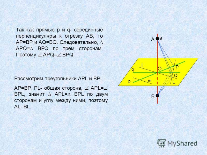 Так как прямые р и q- серединные перпендикуляры к отрезку АВ, то АР=ВР и AQ=BQ. Следовательно, APQ= BPQ по трем сторонам. Поэтому APQ= BPQ. Рассмотрим треугольники APL и BPL. AP=BP, PL- общая сторона, APL= BPL, значит APL= BPL по двум сторонам и углу