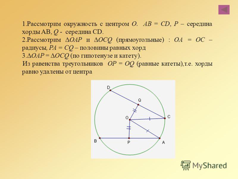 1.Рассмотрим окружность с центром О. АВ = CD, Р – середина хорды АВ, Q - середина CD. 2.Рассмотрим ΔОАР и ΔOCQ (прямоугольные) : ОА = ОС – радиусы, PA = CQ – половины равных хорд 3.ΔОАР = ΔOCQ (по гипотенузе и катету). Из равенства треугольников OP =