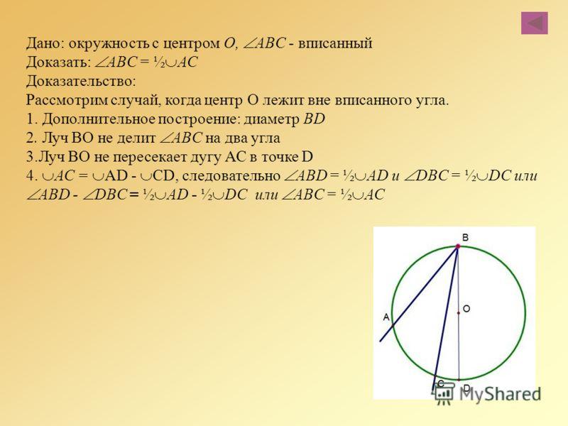 Дано: окружность с центром О, ABC - вписанный Доказать: ABC = ½ АС Доказательство: Рассмотрим случай, когда центр О лежит вне вписанного угла. 1. Дополнительное построение: диаметр BD 2. Луч ВО не делит ABC на два угла 3.Луч ВО не пересекает дугу АС