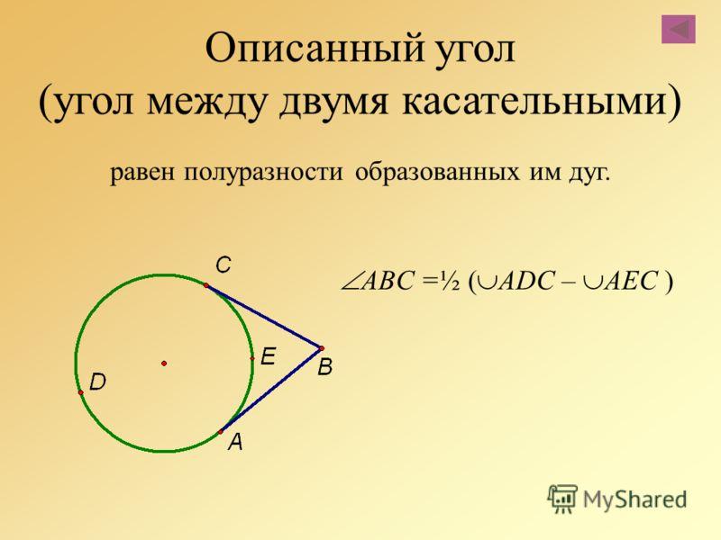 Описанный угол (угол между двумя касательными) равен полуразности образованных им дуг. ABC =½ ( АDС – AEC )