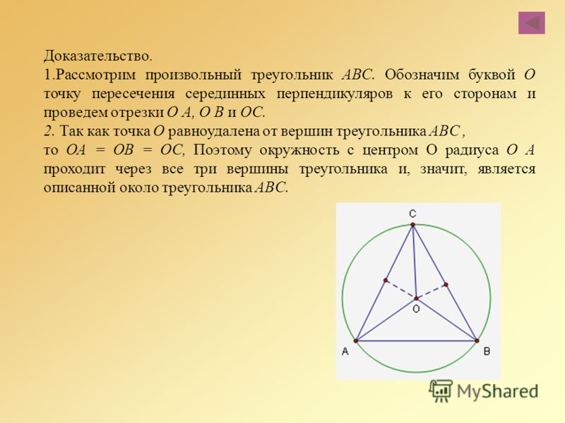 Доказательство. 1.Рассмотрим произвольный треугольник ABC. Обозначим буквой О точку пересечения серединных перпендикуляров к его сторонам и проведем отрезки О А, О В и ОС. 2. Так как точка О равноудалена от вершин треугольника ABC, то ОА = ОВ = ОС, П