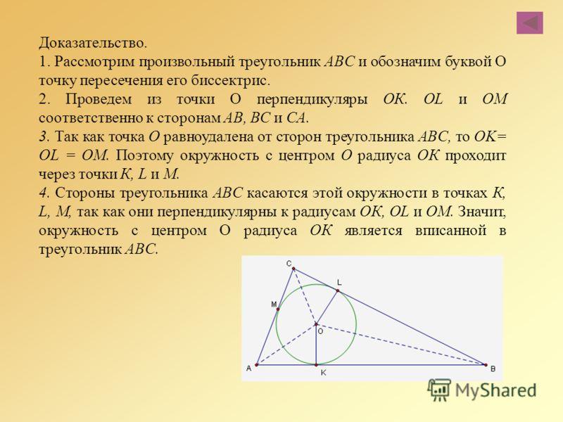 Доказательство. 1. Рассмотрим произвольный треугольник ABC и обозначим буквой О точку пересечения его биссектрис. 2. Проведем из точки О перпендикуляры ОК. OL и ОМ соответственно к сторонам АВ, ВС и СА. 3. Так как точка О равноудалена от сторон треуг