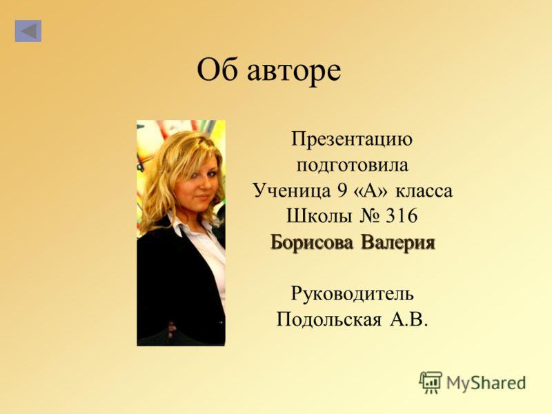 Об авторе Презентацию подготовила Ученица 9 «А» класса Школы 316 Борисова Валерия Руководитель Подольская А.В.