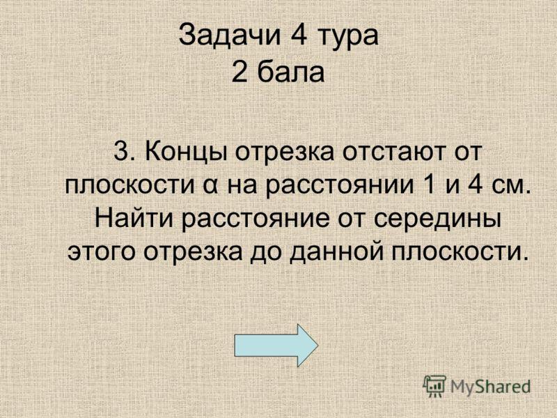 Задачи 4 тура 2 бала 3. Концы отрезка отстают от плоскости α на расстоянии 1 и 4 см. Найти расстояние от середины этого отрезка до данной плоскости.