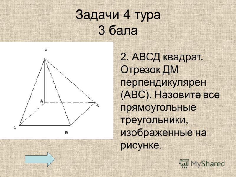 Задачи 4 тура 3 бала 2. АВСД квадрат. Отрезок ДМ перпендикулярен (АВС). Назовите все прямоугольные треугольники, изображенные на рисунке.