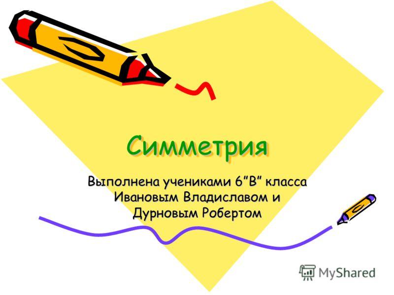 СимметрияСимметрия Выполнена учениками 6В класса Ивановым Владиславом и Дурновым Робертом
