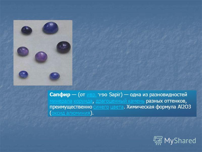 Сапфир (от ивр. ספּיר Sapir) одна из разновидностей минерала корунда, драгоценный камень разных оттенков, преимущественно синего цвета. Химическая формула Al2O3 (оксид алюминия).ивр. минералакорундадрагоценный каменьсинегоцветаоксид алюминия