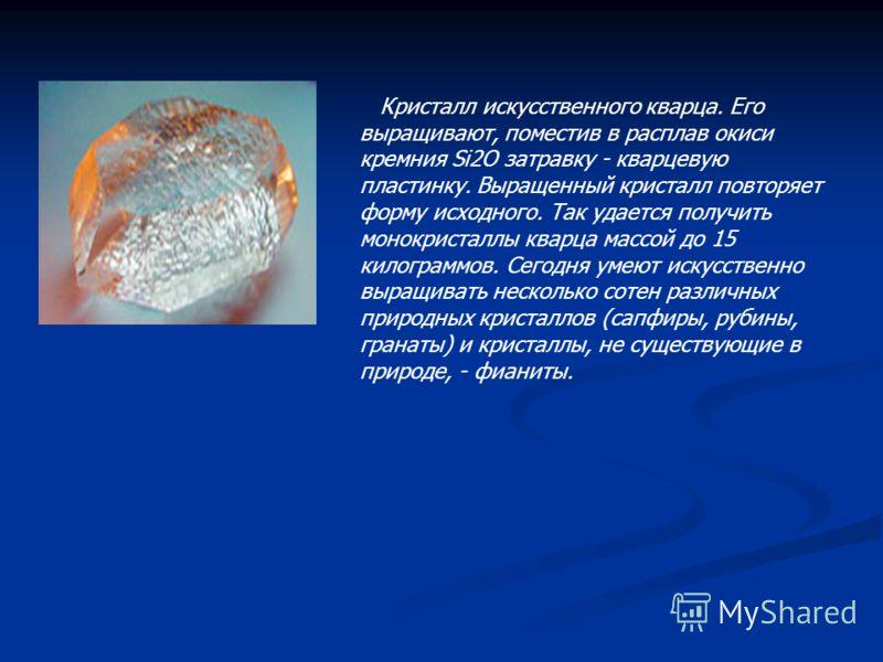 Кристалл искусственного кварца. Его выращивают, поместив в расплав окиси кремния Si2O затравку - кварцевую пластинку. Выращенный кристалл повторяет форму исходного. Так удается получить монокристаллы кварца массой до 15 килограммов. Сегодня умеют иск