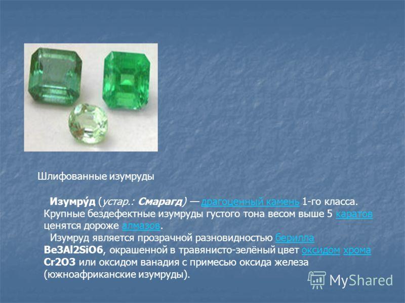 Шлифованные изумруды Изумру́д (устар.: Смарагд) драгоценный камень 1-го класса. Крупные бездефектные изумруды густого тона весом выше 5 каратов ценятся дороже алмазов.драгоценный каменькаратовалмазов Изумруд является прозрачной разновидностью берилла