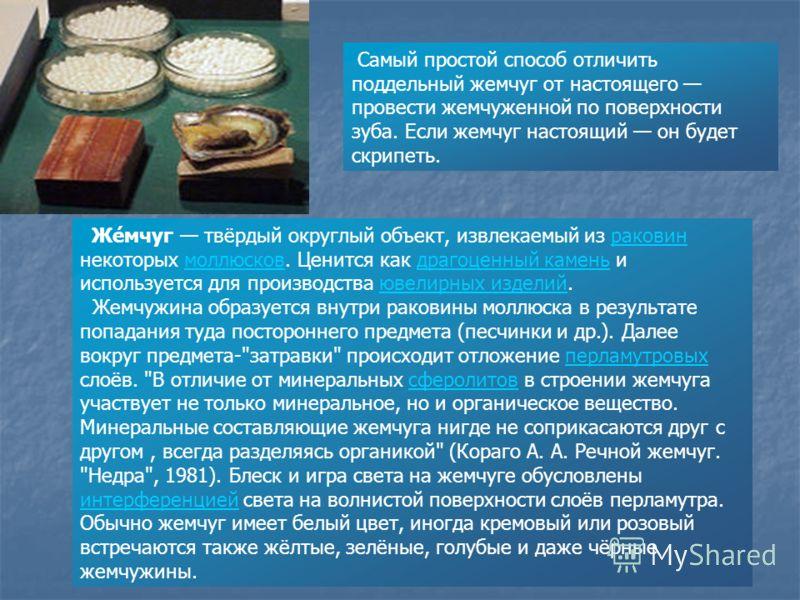 Же́мчуг твёрдый округлый объект, извлекаемый из раковин некоторых моллюсков. Ценится как драгоценный камень и используется для производства ювелирных изделий.раковинмоллюсковдрагоценный каменьювелирных изделий Жемчужина образуется внутри раковины мол