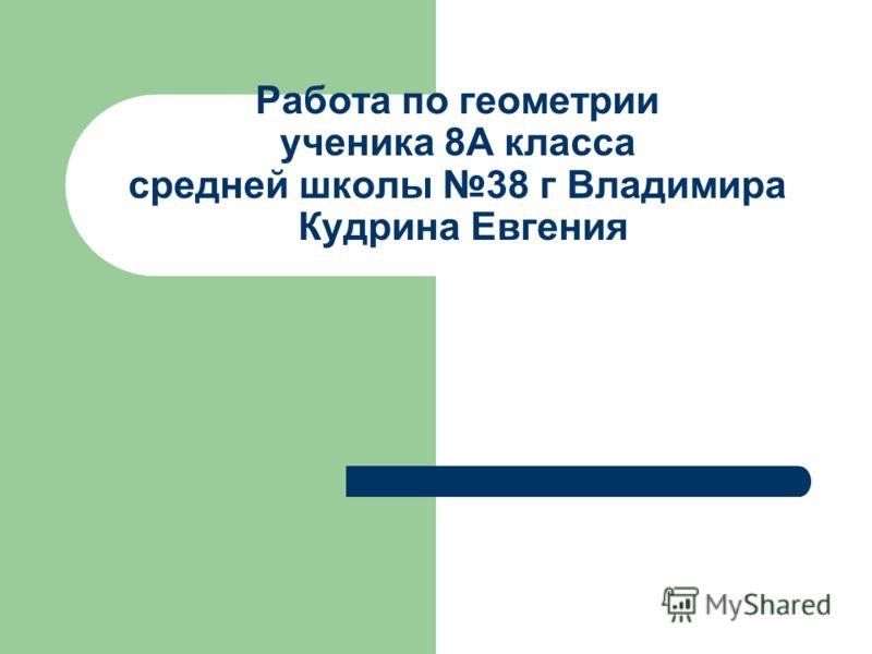 Работа по геометрии ученика 8А класса средней школы 38 г Владимира Кудрина Евгения