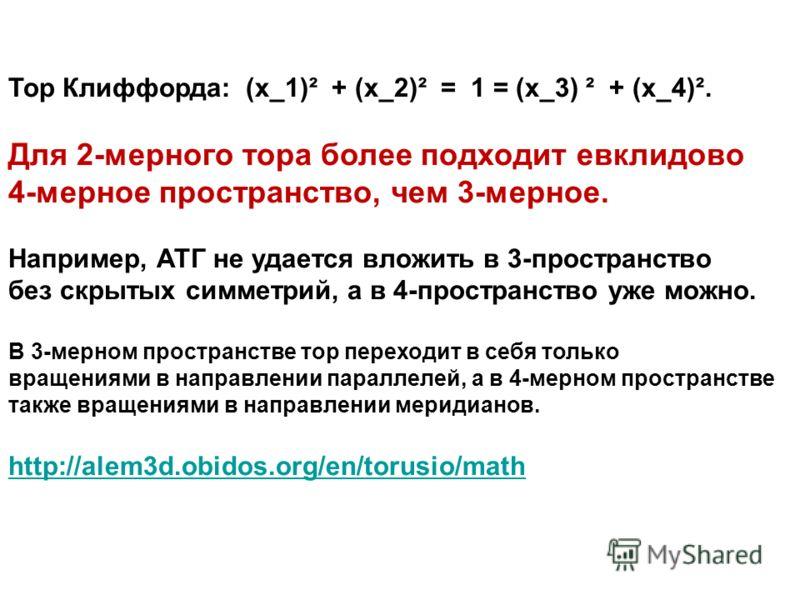 Тор Клиффорда: (x_1)² + (x_2)² = 1 = (x_3) ² + (x_4)². Для 2-мерного тора более подходит евклидово 4-мерное пространство, чем 3-мерное. Например, АТГ не удается вложить в 3-пространство без скрытых симметрий, а в 4-пространство уже можно. В 3-мерном
