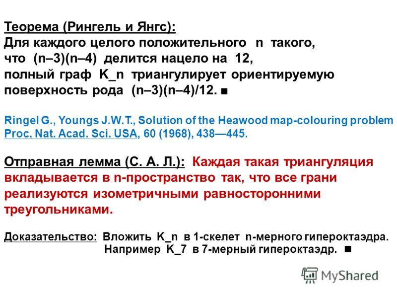 Теорема (Рингель и Янгс): Для каждого целого положительного n такого, что (n–3)(n–4) делится нацело на 12, полный граф K_n триангулирует ориентируемую поверхность рода (n–3)(n–4)/12. Ringel G., Youngs J.W.T., Solution of the Heawood map-colouring pro