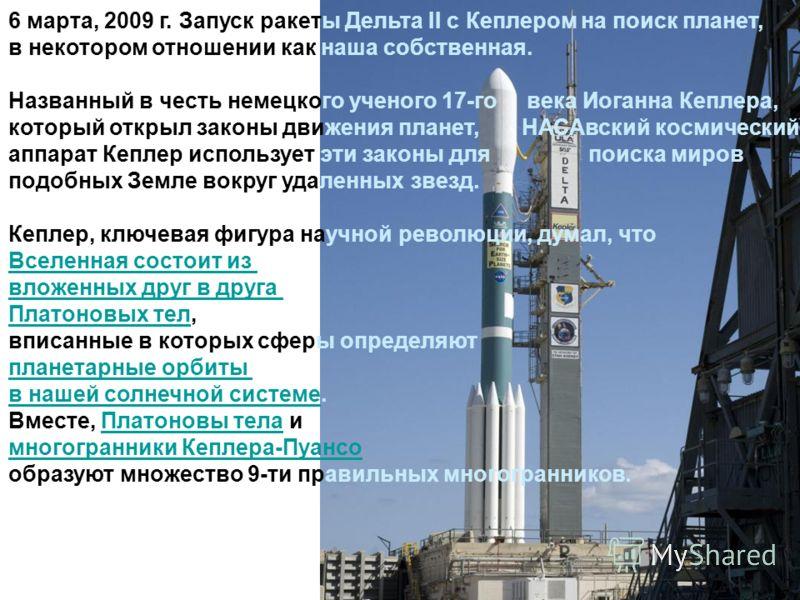 6 марта, 2009 г. Запуск ракеты Дельта II с Кеплером на поиск планет, в некотором отношении как наша собственная. Названный в честь немецкого ученого 17-го века Иоганна Кеплера, который открыл законы движения планет, НАСАвский космический аппарат Кепл