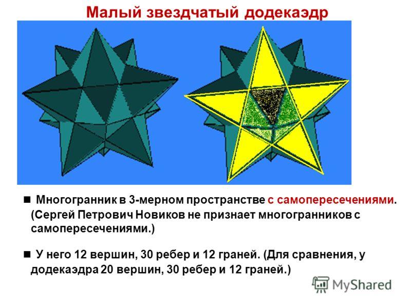 Малый звездчатый додекаэдр Многогранник в 3-мерном пространстве с самопересечениями. (Сергей Петрович Новиков не признает многогранников с самопересечениями.) У него 12 вершин, 30 ребер и 12 граней. (Для сравнения, у додекаэдра 20 вершин, 30 ребер и