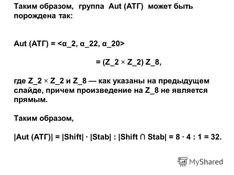 Таким образом, группа Aut (АТГ) может быть порождена так: Aut (АТГ) = = (Z_2 × Z_2) Z_8, где Z_2 × Z_2 и Z_8 как указаны на предыдущем слайде, причем произведение на Z_8 не является прямым. Таким образом, |Aut (АТГ)| = |Shift| |Stab| : |Shift Stab| =
