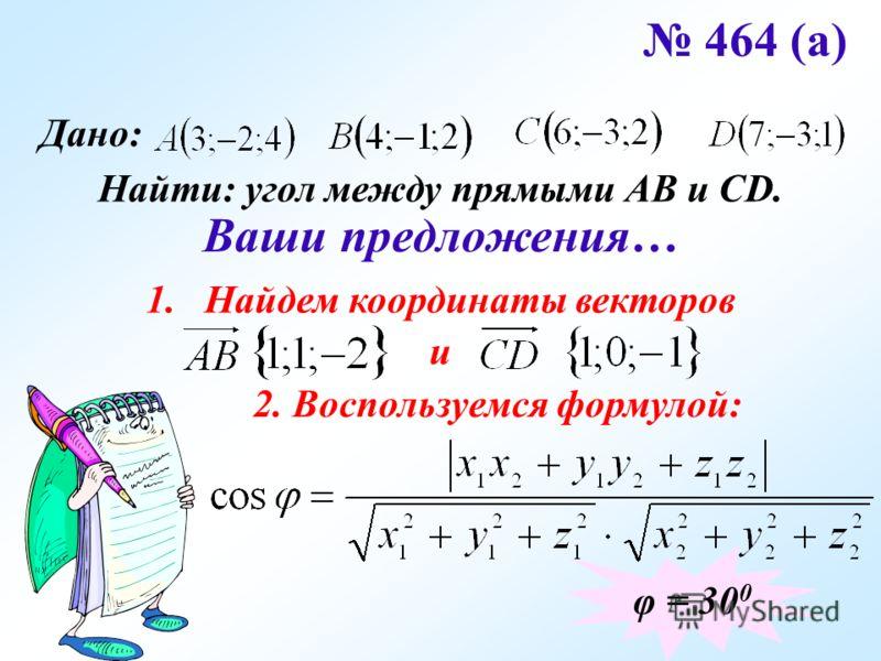 464 (а) Дано: Найти: угол между прямыми АВ и CD. Ваши предложения… 1.Найдем координаты векторов и 2. Воспользуемся формулой: φ = 30 0