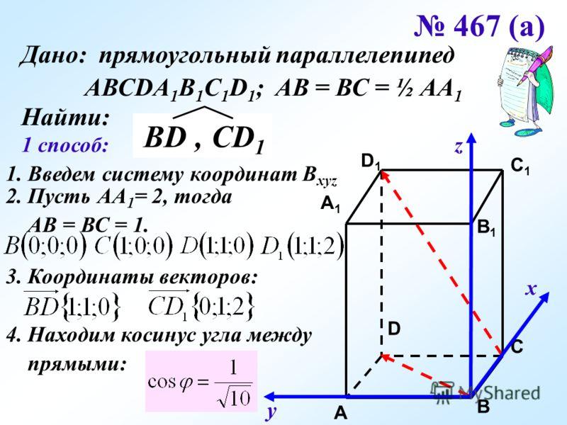 467 (а) Дано: прямоугольный параллелепипед АВСDA 1 B 1 C 1 D 1 ; АВ = ВС = ½ АА 1 Найти: C C1C1 A1A1 B1B1 D1D1 A B D 1 способ: 1. Введем систему координат B xyz х у z 2. Пусть АА 1 = 2, тогда АВ = ВС = 1. 3. Координаты векторов: 4. Находим косинус уг