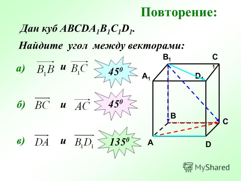 Повторение: Найдите угол между векторами: C C1C1 A1A1 B1B1 D1D1 A B D а) и 45 0 б)и 45 0 в) Дан куб АВСDA 1 B 1 C 1 D 1. и 135 0