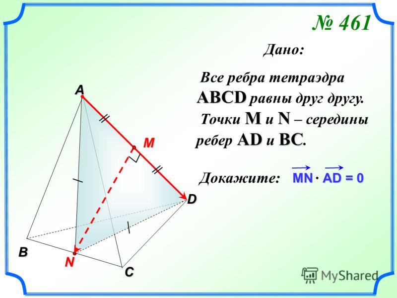 АВСD Все ребра тетраэдра АВСD равны друг другу. МN АDВС Точки М и N – середины ребер АD и ВС. Докажите: MN AD = 0 B C N A D M 461 Дано: