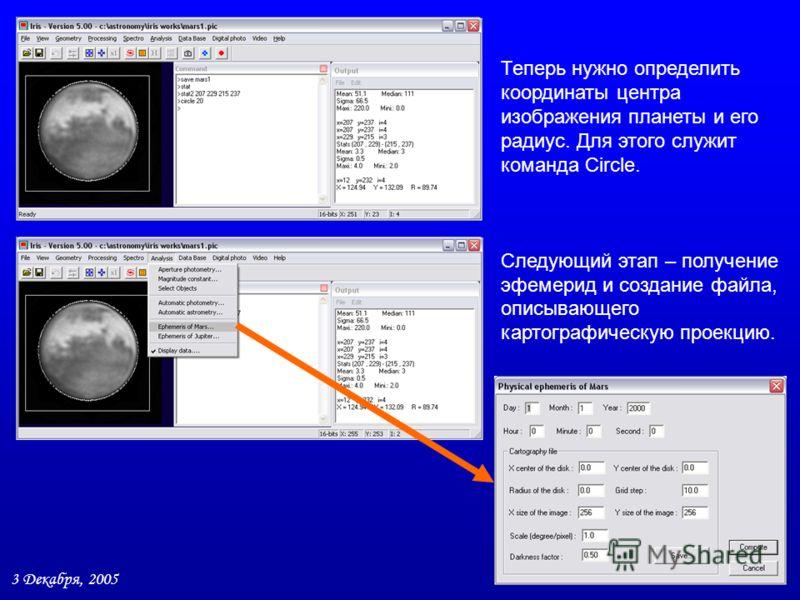 3 Декабря, 2005 11 / 27 Теперь нужно определить координаты центра изображения планеты и его радиус. Для этого служит команда Circle. Следующий этап – получение эфемерид и создание файла, описывающего картографическую проекцию.