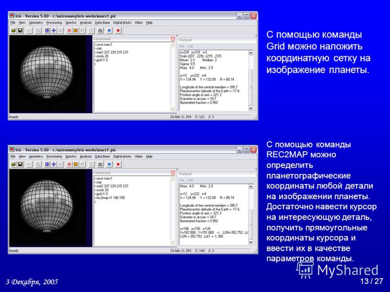 3 Декабря, 2005 13 / 27 С помощью команды Grid можно наложить координатную сетку на изображение планеты. С помощью команды REC2MAP можно определить планетографические координаты любой детали на изображении планеты. Достаточно навести курсор на интере
